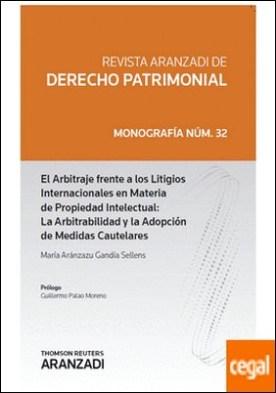 El Arbitraje Frente a los Litigios Internacionales en Materia de Propiedad Intelectual: La Arbitrabilidad y la Adopción de Medidas Cautelares por Gandía Sellens, Mª Aránzazu PDF