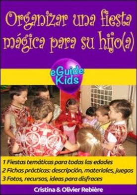 Organizar una fiesta mágica para su hijo(a): ¡Cree magia para su niño(a)! por Cristina Rebiere Olivier Rebiere PDF