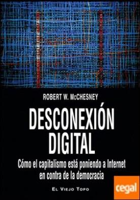 Desconexión digital . Cómo el capitalismo está poniendo a Internet en contra de la democracia