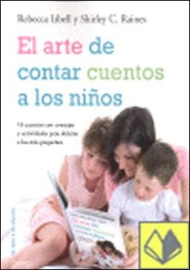 El arte de contar cuentos a los niños . 16 CUENTOS CON CONSEJOS Y ACTIVIDADES PARA DELEITAR A LOS MAS PEQ por Isbell, Rebecca PDF