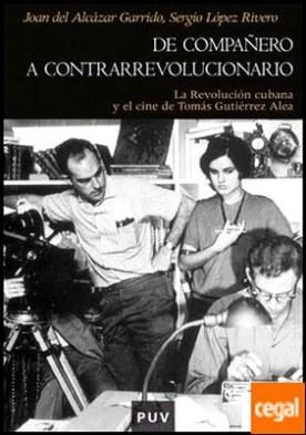 De compañero a contrarrevolucionario . La Revolución cubana y el cine de Tomás Gutiérrez Alea