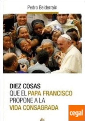 Diez cosas vida consagrada el Papa propone a la vida consagrada