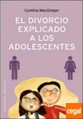 El divorcio explicado a los adolescentes . Cómo Ayudar a los Adolescentes a Afrontar... por MACGREGOR, CYNTHIA