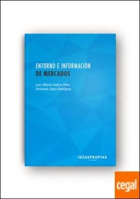 Entorno e información de mercados . Aproximación a la investigación comercial por Luis Alberto Galicia Pérez y Fernando López Rodríguez PDF