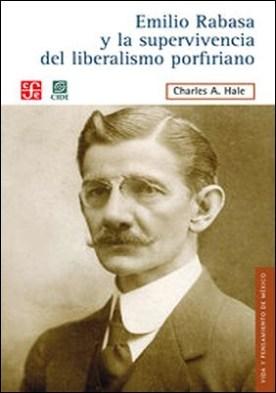 Emilio Rabasa y la supervivencia del liberalismo porfiriano. El hombre, su carrera y sus ideas 1856-1930