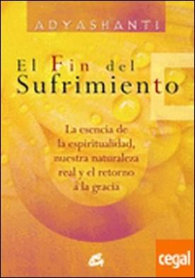 El fin del sufrimiento . La esencia de la espiritualidad, nuestra naturaleza real y el retorno a la gracia