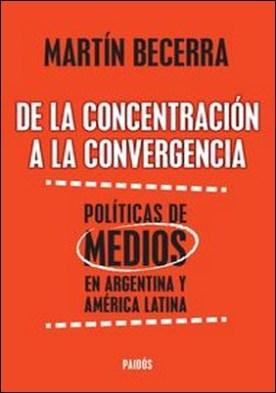 De la concentración a la convergencia. Políticas de medios en Argentina y Améric. De la concentración a la convergencia. Políticas de medios en Argentina y Améric