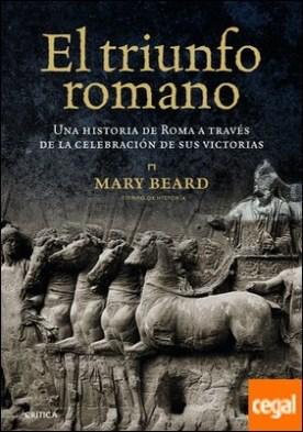 El triunfo romano . Una historia de Roma a través de la celebración de sus victorias por Beard, Mary