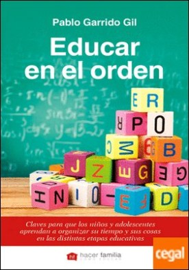 Educar en el orden . Claves para que los niños y adolescentes aprendan a organizar su tiempo y sus cosas en las distintas etapas educativas por Garrido Gil, Pablo