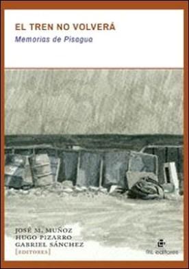 El tren no volverá. Memorias de Pisagua por José M. Muñoz, Gabriel Sánchez, Hugo Pizarro PDF