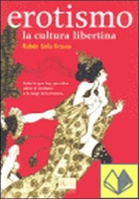 Erotismo . la cultura libertina : todo lo que hay que saber sobre el erotismo a lo largo de la historia