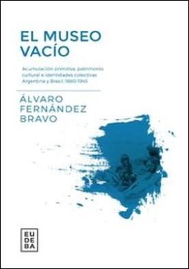El museo vacío. Acumulación primitiva, patrimonio cultural e identidades colectivas Argentina y Brasil 1880-1945 por Álvaro Fernández Bravo