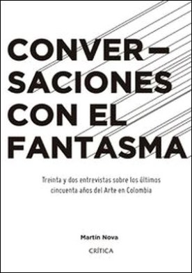 Conversaciones con el fantasma. Treinta y dos entrevistas sobre los úlitmos años del Arte en Colombia por Martín Nova PDF