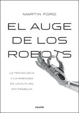 El auge de los robots (Edición española). La tecnología y la amenaza de un futuro sin empleo