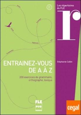 Entraînez-vous de A à Z . 200 exercices de grammaire, orthographe, lexique. Avec corrigés.