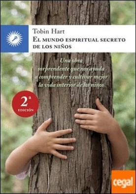 El mundo espiritual secreto de los niños . Una obra sorprendente que nos ayuda a comprender y cultivar mejor la vida interior de los niños por Hart, Tobin PDF