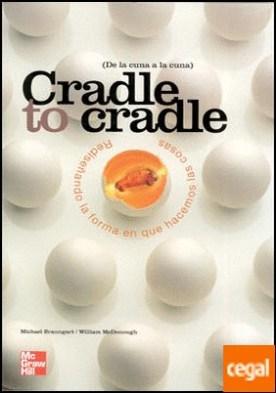 CRADLE TO CRADLE. REDISE|ANDO LA FORMA EN QUE HACEMOS LAS COSAS DE LA CUNA A LA CUNA