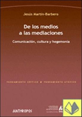 De los medios a las mediaciones . COMUNICACION CULTURA Y HEGEMONIA