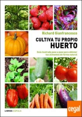 Cultiva tu propio huerto . Guía ilustrada paso a paso para obtener tus alimentos de forma natural