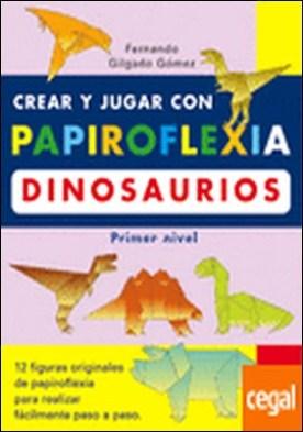 CREAR Y JUGAR CON PAPIROFLEXIA. DINOSAURIOS. PRIMER NIVEL. . 12 FIGURAS ORIGINALES DE PAPIROFLEXIA PARA REALIZAR FACILMENTE PASO A PASO
