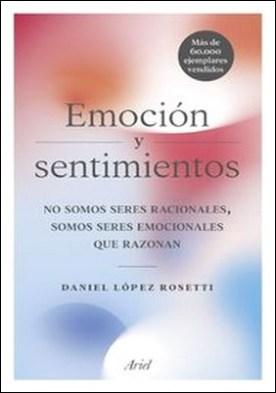 Emoción y sentimientos. No somos seres racionales somos seres emocionales que razonan por Daniel López Rosetti PDF