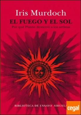El fuego y el sol . Por qué Platón desterró a los artistas
