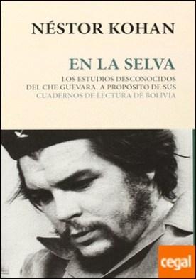 En la selva . los estudios desconocidos del Che Guevara : a propósito de sus cuadernos de lectura de Bolívia por Kohan, Néstor