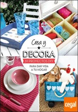 Crea y decora . 30 proyectos DIY para dar vida a tu hogar