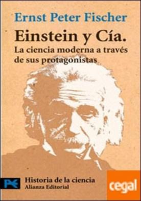 Einstein y Cía. . La ciencia moderna a través de sus protagonistas