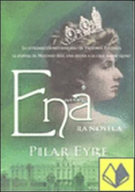 Ena, la novela . la estremecedora historia de Victoria Eugenia, la esposa de Alfonso XIII, una reina a la que nadie quiso