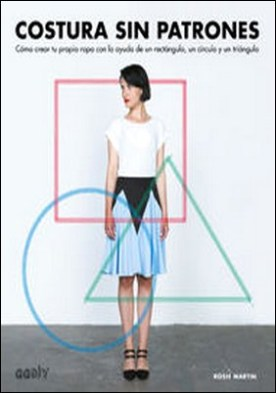 Costura sin patrones. Cómo crear tu propia ropa con la ayuda de un rectángulo, un círculo y un triángulo