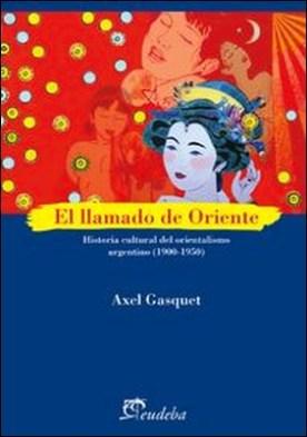 El llamado de oriente. Historia cultural del orientalismo argentino (1900-1950) por Axel Gasquet PDF