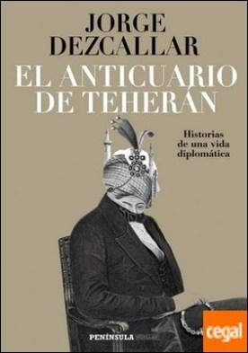 El anticuario de Teherán . Historias de una vida diplomática por Dezcallar, Jorge