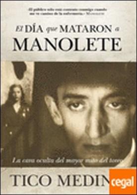 El día que mataron a Manolete . La cara oculta del mayor mito del toreo por Medina García, Escolástico PDF