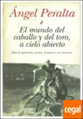 EL MUNDO DEL CABALLO Y DEL TORO, A CIELO ABIERTO . SOBRE LA EQUITACION EL TOREO EL REJONEO Y SUS VIVENCIAS