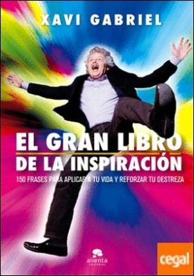 El gran libro de la inspiración . 150 frases para aplicar a tu vida y reforzar tu destreza