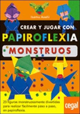 CREAR Y JUGAR CON PAPIROFLEXIA. MONSTRUOS . 23FIGURAS MONSTRUOSAMENTE DIVERTIDAS PARA REALIZAR FACILMENTE PASO A PASO