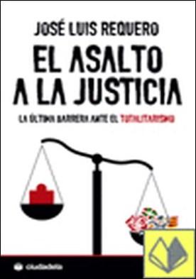 El asalto a la justicia . la última barrera ante el totalitarismo