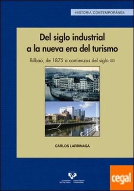 Del siglo industrial a la nueva era del turismo. Bilbao, de 1875 a comienzos del siglo XXI por Larrinaga Rodríguez, Carlos