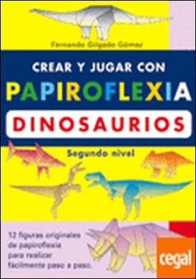 CREAR Y JUGAR CON PAPIROFLEXIA. DINOSAURIOS. SEGUNDO NIVEL . 12 FIGURAS DE PAPIROFLEXIA PARA REALIZAR FACILMENTE PASO A PASO