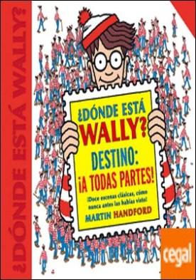 ¿Dónde está Wally? Destino: ¡A todas partes! (Colección ¿Dónde está Wally?) . ¡Doce escenas clásicas, como nunca antes las habías visto!