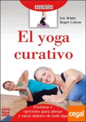 El yoga curativo . Introducción a las posturas y ejercicios para aliviar y curar dolores de todo ti por White, Iris PDF