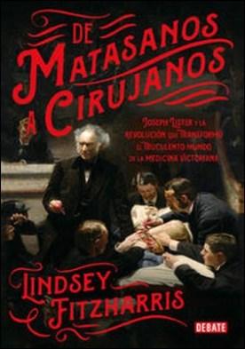 De matasanos a cirujanos. Joseph Lister y la revolución que transformó el truculento mundo de la medicina victoriana