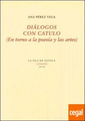 Diálogos con Catulo . (En torno a la poesía y las artes)