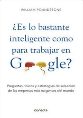 ¿Es lo bastante inteligente para trabajar en Google?. Preguntas, trucos y estrategias de selección de las empresas más exigentes