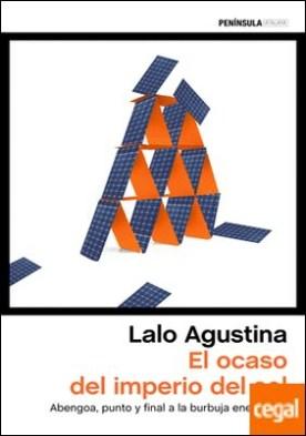 El ocaso del imperio del sol . Abengoa, punto y final a la burbuja energética por Agustina, Lalo PDF