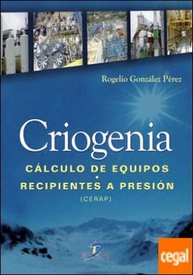 Criogenia . Cálculo de equipos. Recipientes a presión por González Pérez, Rogelio PDF