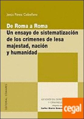 De Roma a Roma . Un ensayo de sistematización de los crímenes de lesa majestad, nación y humanidad por Pérez Caballero, Jesús