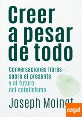 Creer a pesar de todo . Conversaciones libres sobre el presente y el futuro del catolicismo
