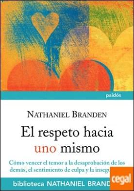 El respeto hacia uno mismo . Cómo vencer el temor a la desaprobación de los demás, el sentimiento de culpa y la inseguridad
